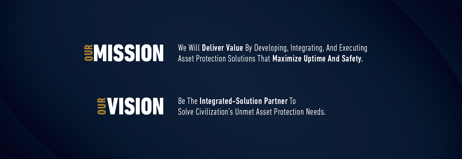 Our Vision: Be The Integrated-Solution Partner To Solve Civilization's Unmet Asset Protection Needs Our Mission: We Will Deliver Value By Developing, Integrating, And Executing Asset Protection Solutions That Maximize Uptime And Safety